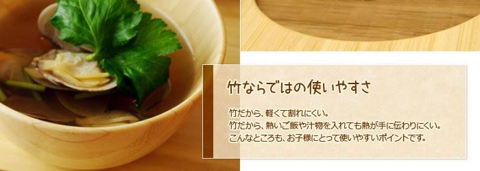 竹ならではの使いやすさ:竹だから、軽くて割れにくい。竹だから、熱いご飯や汁物を入れても熱が手に伝わりにくい。こんなところも、お子様にとって使いやすいポイントです。